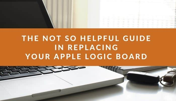 """A photo of a computer with an orange banner over it saying """"The not so helpful guide in replacing your Apple Logic Board"""""""